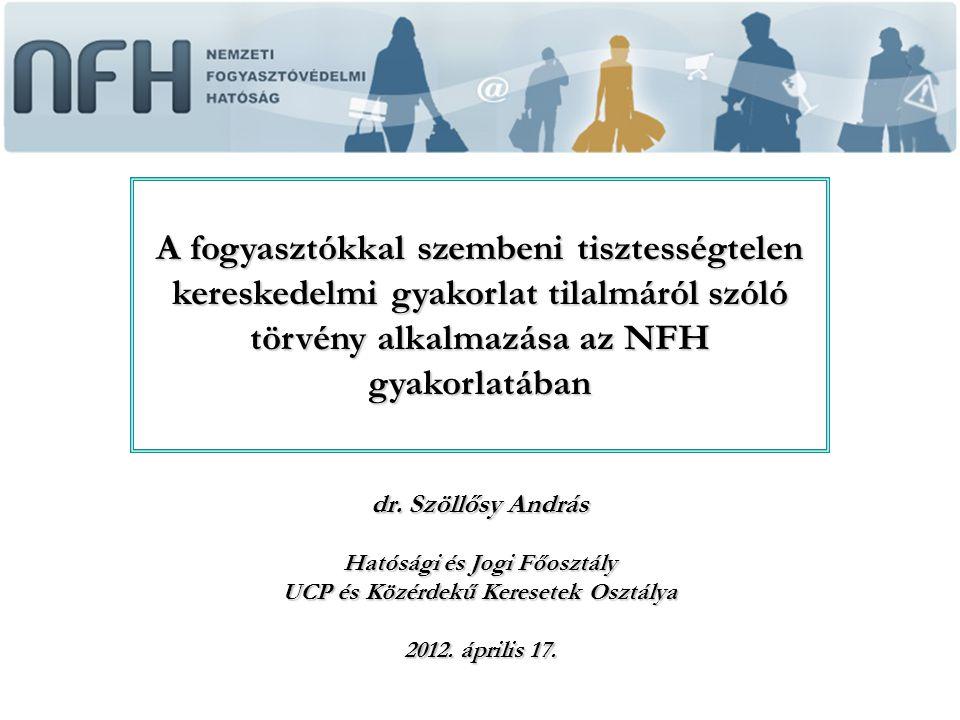 dr. Szöllősy András Hatósági és Jogi Főosztály UCP és Közérdekű Keresetek Osztálya 2012. április 17. A fogyasztókkal szembeni tisztességtelen keresked