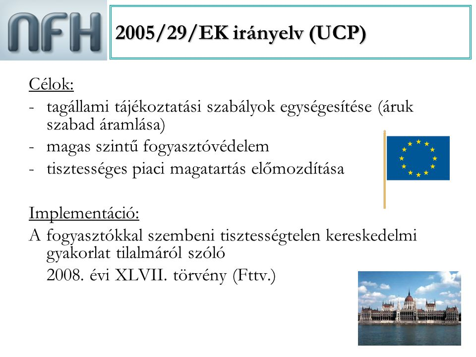 3 2005/29/EK irányelv (UCP) Célok: -tagállami tájékoztatási szabályok egységesítése (áruk szabad áramlása) -magas szintű fogyasztóvédelem -tisztessége