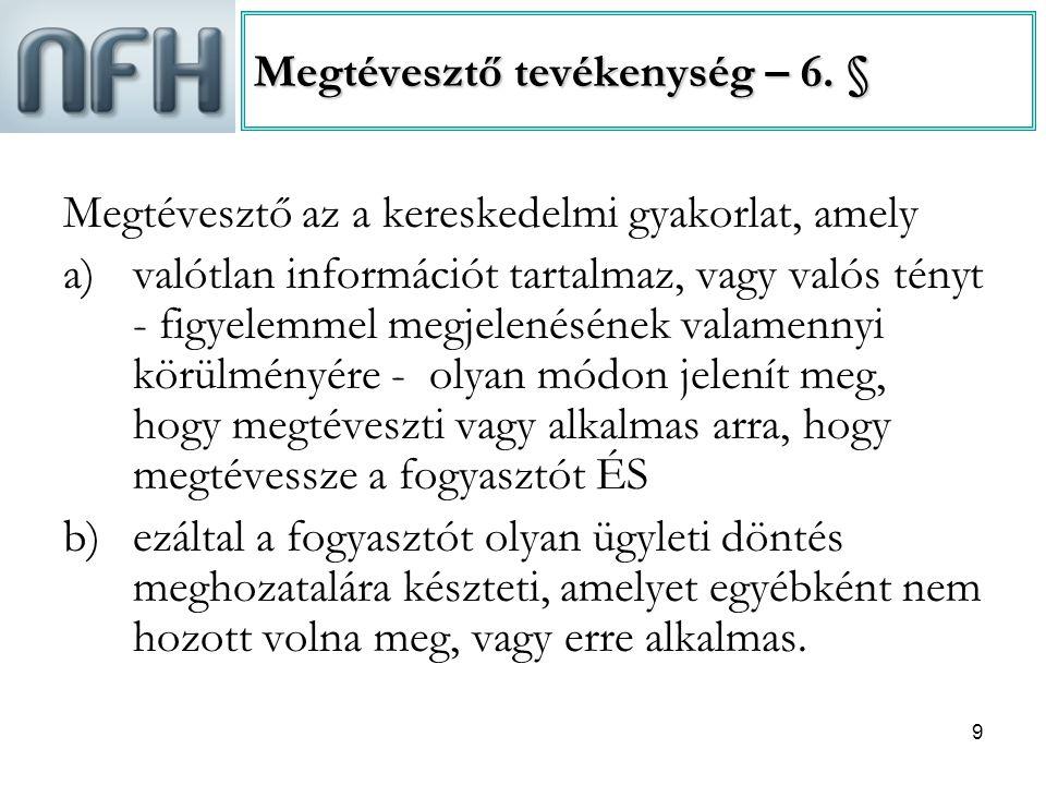 9 Megtévesztő tevékenység – 6. § Megtévesztő az a kereskedelmi gyakorlat, amely a)valótlan információt tartalmaz, vagy valós tényt - figyelemmel megje