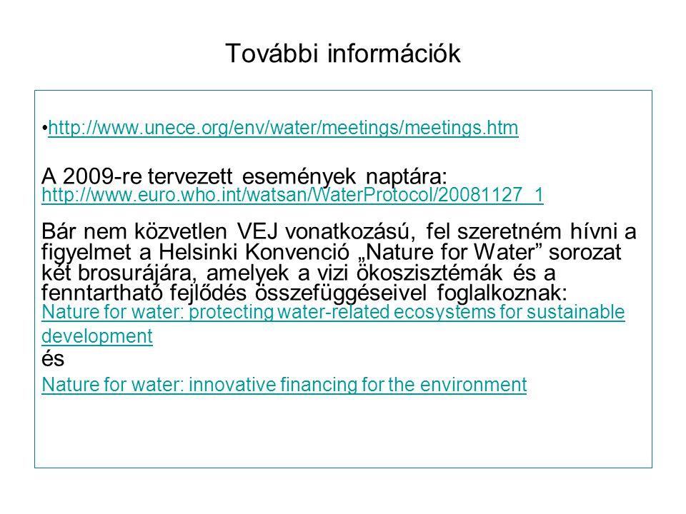 """További információk http://www.unece.org/env/water/meetings/meetings.htm A 2009-re tervezett események naptára: http://www.euro.who.int/watsan/WaterProtocol/20081127_1 http://www.euro.who.int/watsan/WaterProtocol/20081127_1 Bár nem közvetlen VEJ vonatkozású, fel szeretném hívni a figyelmet a Helsinki Konvenció """"Nature for Water sorozat két brosurájára, amelyek a vizi ökoszisztémák és a fenntartható fejlődés összefüggéseivel foglalkoznak: Nature for water: protecting water-related ecosystems for sustainable development és Nature for water: innovative financing for the environment"""