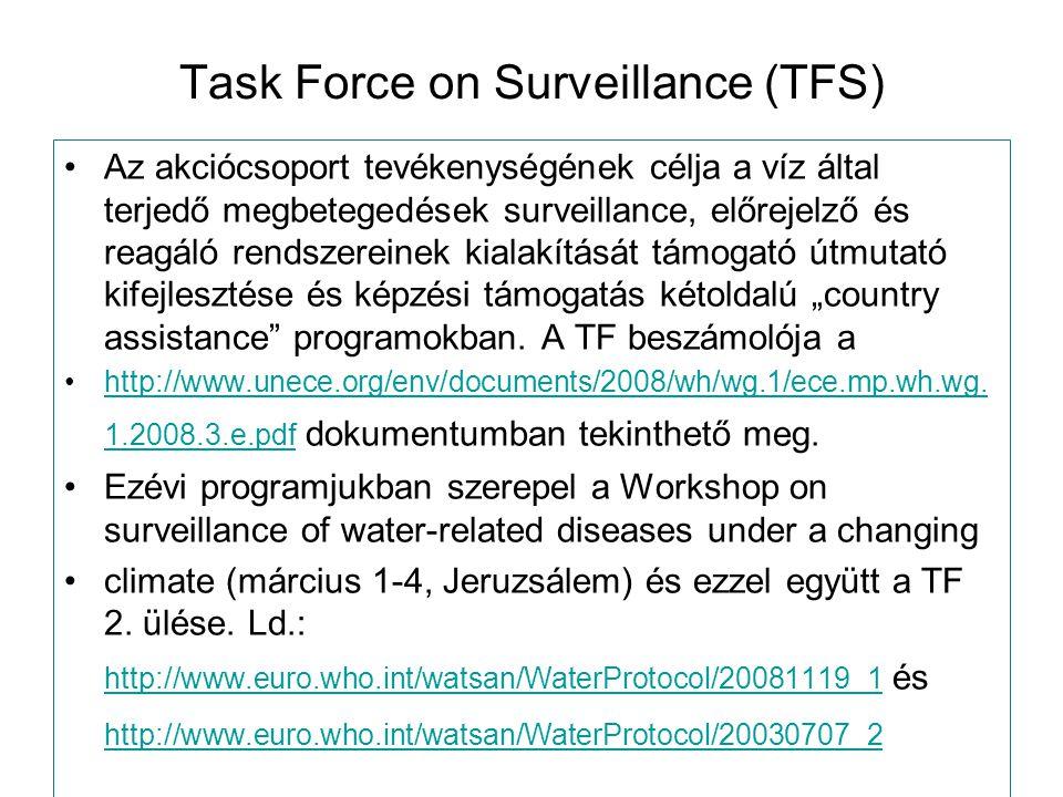 """Task Force on Surveillance (TFS) Az akciócsoport tevékenységének célja a víz által terjedő megbetegedések surveillance, előrejelző és reagáló rendszereinek kialakítását támogató útmutató kifejlesztése és képzési támogatás kétoldalú """"country assistance programokban."""