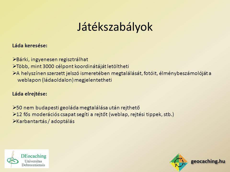 geocaching.hu Játékszabályok Láda keresése:  Bárki, ingyenesen regisztrálhat  Több, mint 3000 célpont koordinátáját letöltheti  A helyszínen szerzett jelszó ismeretében megtalálását, fotóit, élménybeszámolóját a weblapon (ládaoldalon) megjelentetheti Láda elrejtése:  50 nem budapesti geoláda megtalálása után rejthető  12 fős moderációs csapat segíti a rejtőt (weblap, rejtési tippek, stb.)  Karbantartás / adoptálás