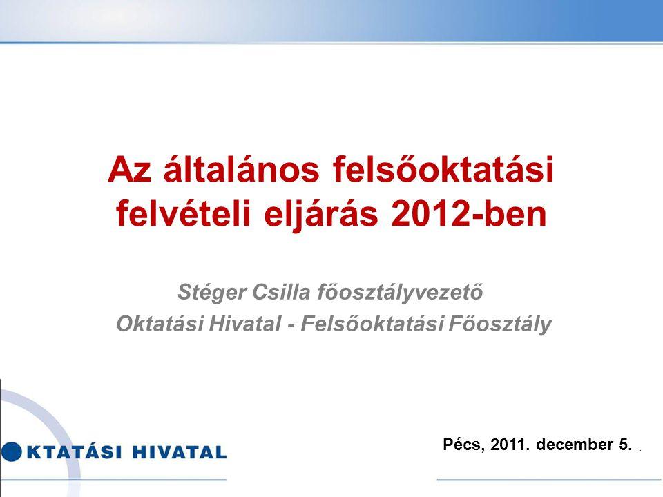 Az általános felsőoktatási felvételi eljárás 2012-ben Stéger Csilla főosztályvezető Oktatási Hivatal - Felsőoktatási Főosztály Pécs, 2011.