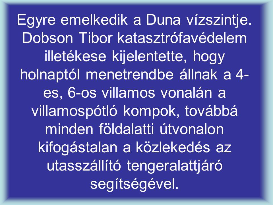 Egyre emelkedik a Duna vízszintje. Dobson Tibor katasztrófavédelem illetékese kijelentette, hogy holnaptól menetrendbe állnak a 4- es, 6-os villamos v