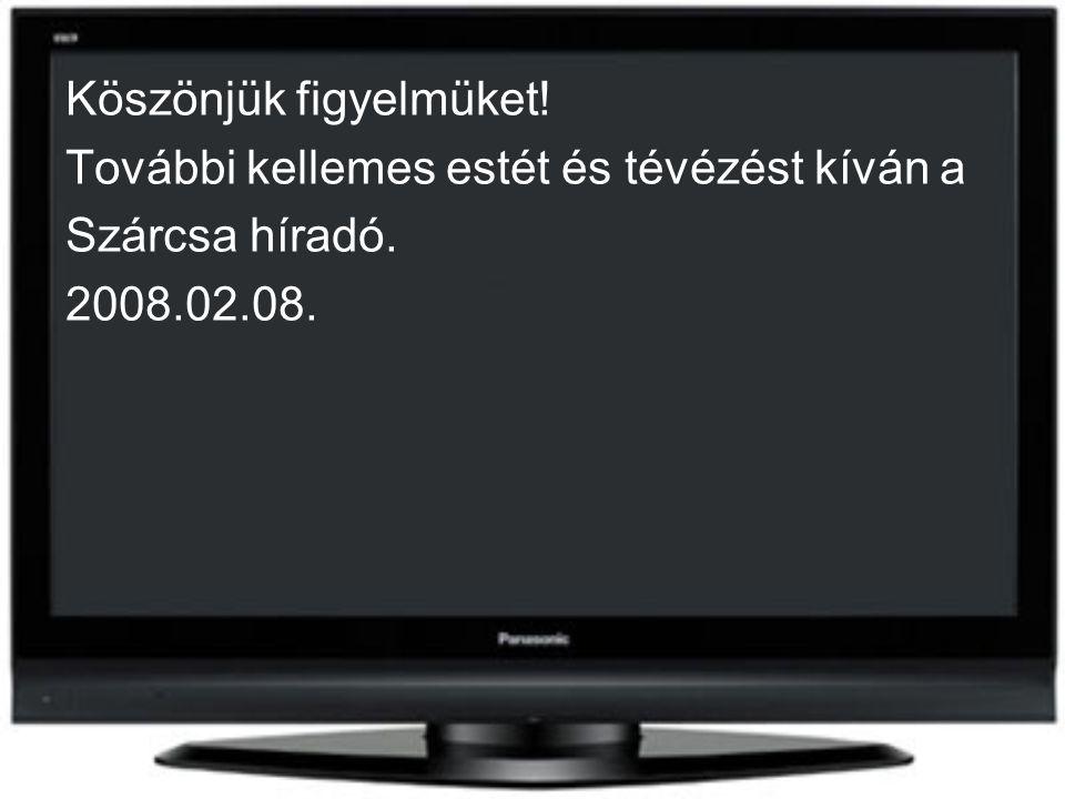 Köszönjük figyelmüket! További kellemes estét és tévézést kíván a Szárcsa híradó. 2008.02.08.