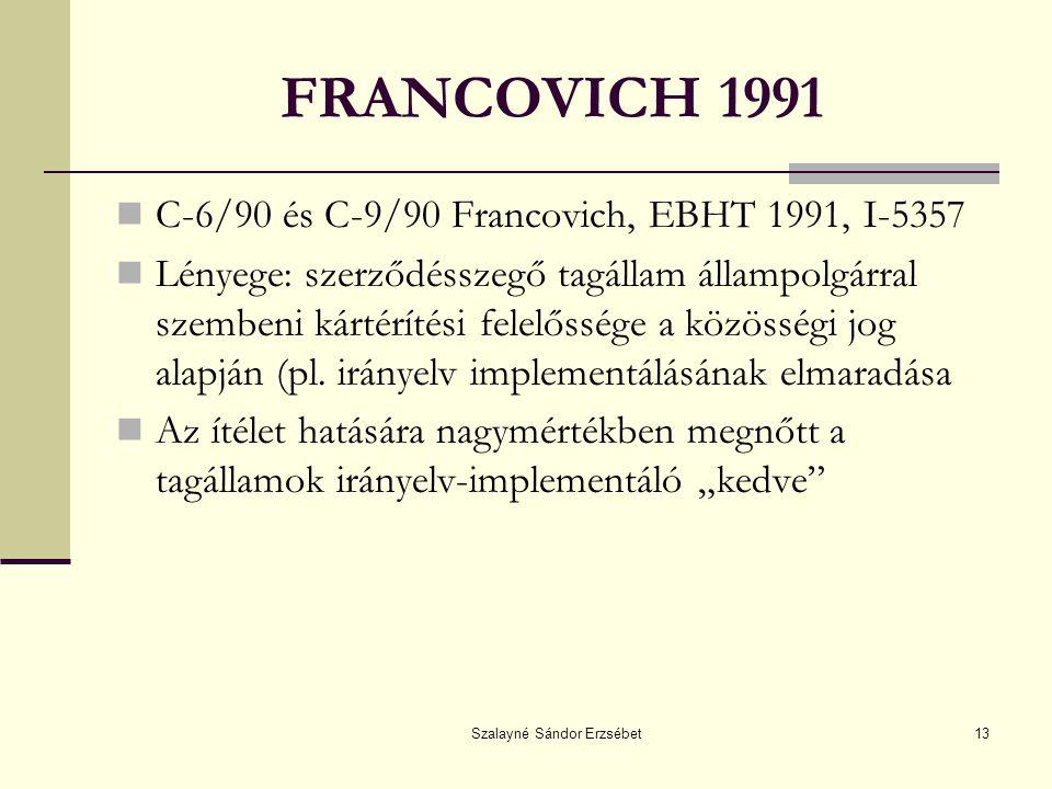 Szalayné Sándor Erzsébet13 FRANCOVICH 1991 C-6/90 és C-9/90 Francovich, EBHT 1991, I-5357 Lényege: szerződésszegő tagállam állampolgárral szembeni kártérítési felelőssége a közösségi jog alapján (pl.