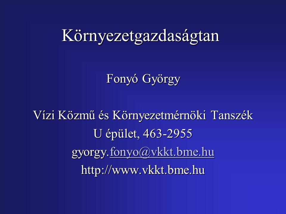 Környezetgazdaságtan Fonyó György Vízi Közmű és Környezetmérnöki Tanszék U épület, 463-2955 gyorgy.fonyo@vkkt.bme.hu fonyo@vkkt.bme.hu http://www.vkkt.bme.hu