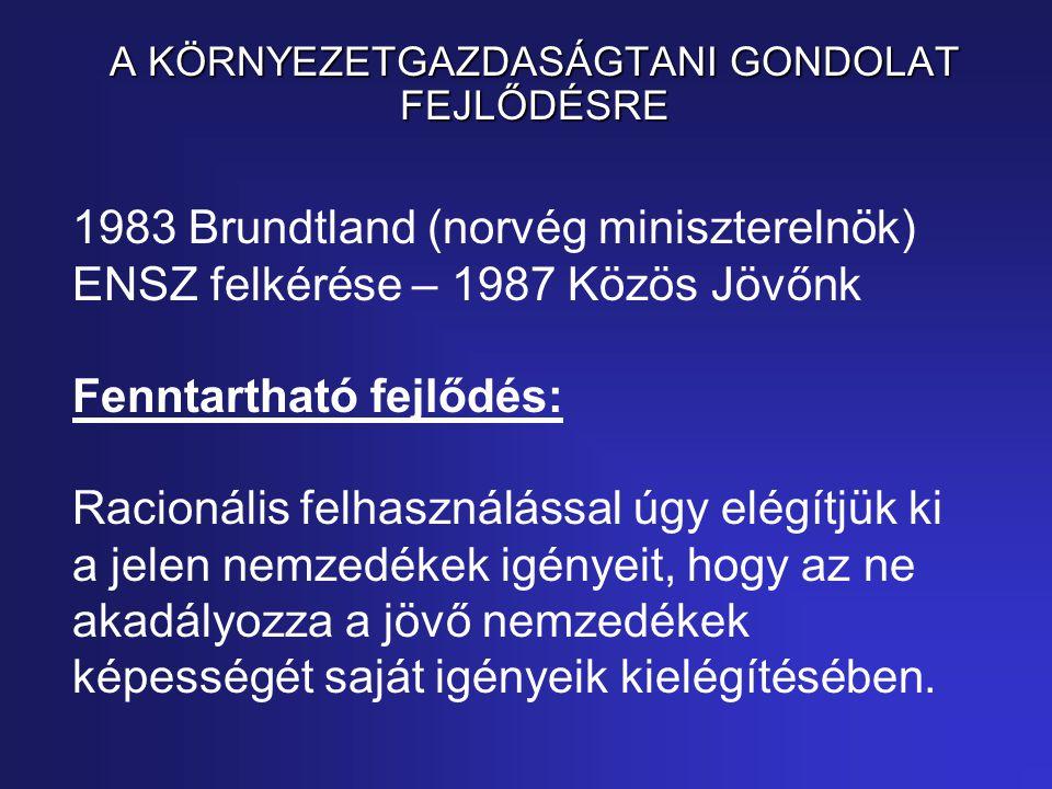 1983 Brundtland (norvég miniszterelnök) ENSZ felkérése – 1987 Közös Jövőnk Fenntartható fejlődés: Racionális felhasználással úgy elégítjük ki a jelen nemzedékek igényeit, hogy az ne akadályozza a jövő nemzedékek képességét saját igényeik kielégítésében.
