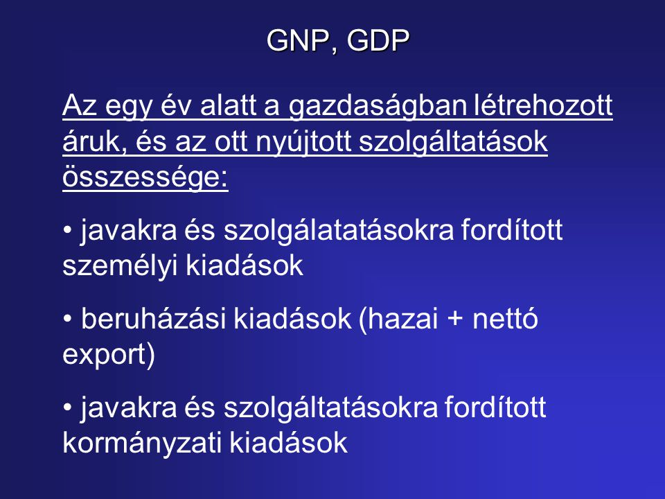 GNP, GDP Az egy év alatt a gazdaságban létrehozott áruk, és az ott nyújtott szolgáltatások összessége: javakra és szolgálatatásokra fordított személyi kiadások beruházási kiadások (hazai + nettó export) javakra és szolgáltatásokra fordított kormányzati kiadások
