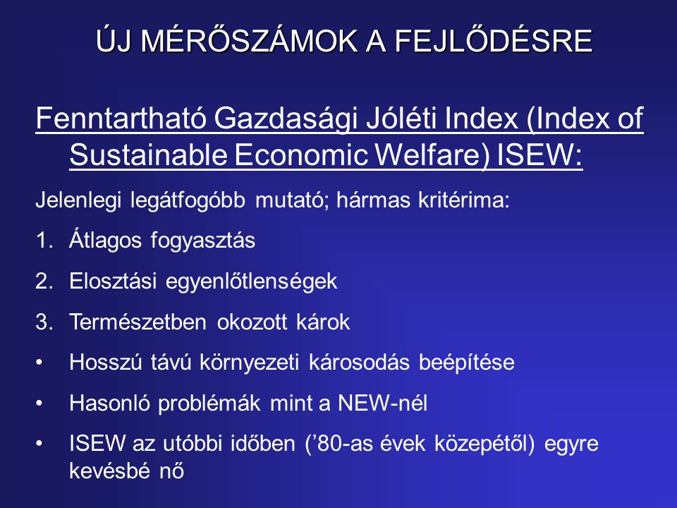 ÚJ MÉRŐSZÁMOK A FEJLŐDÉSRE Fenntartható Gazdasági Jóléti Index (Index of Sustainable Economic Welfare) ISEW: Jelenlegi legátfogóbb mutató; hármas krit