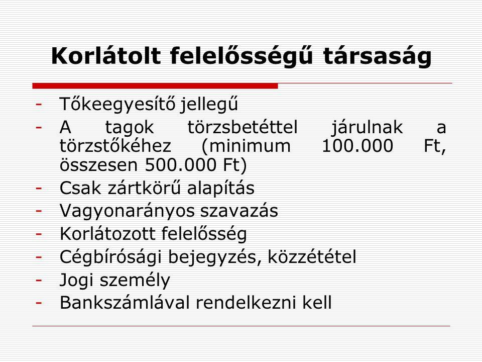 Korlátolt felelősségű társaság -Tőkeegyesítő jellegű -A tagok törzsbetéttel járulnak a törzstőkéhez (minimum 100.000 Ft, összesen 500.000 Ft) -Csak zártkörű alapítás -Vagyonarányos szavazás -Korlátozott felelősség -Cégbírósági bejegyzés, közzététel -Jogi személy -Bankszámlával rendelkezni kell