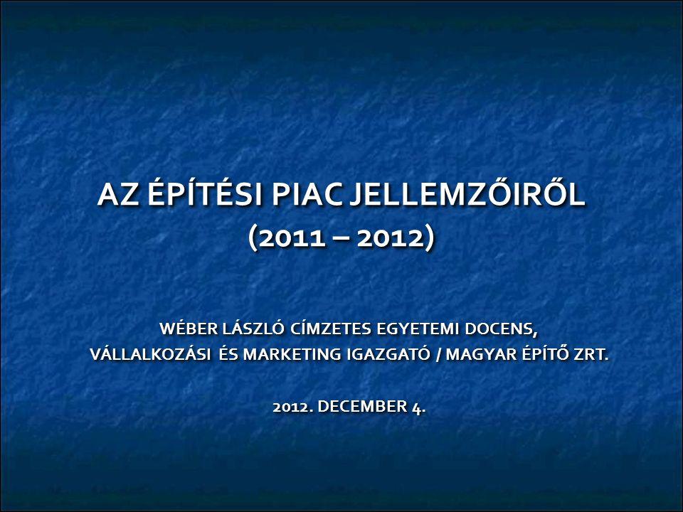 AZ ÉPÍTÉSI PIAC JELLEMZŐIRŐL (2011 – 2012) WÉBER LÁSZLÓ CÍMZETES EGYETEMI DOCENS, VÁLLALKOZÁSI ÉS MARKETING IGAZGATÓ / MAGYAR ÉPÍTŐ ZRT.