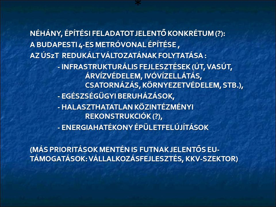* NÉHÁNY, ÉPÍTÉSI FELADATOT JELENTŐ KONKRÉTUM ( ): A BUDAPESTI 4-ES METRÓVONAL ÉPÍTÉSE, AZ ÚSzT REDUKÁLT VÁLTOZATÁNAK FOLYTATÁSA : - INFRASTRUKTURÁLIS FEJLESZTÉSEK (ÚT, VASÚT, ÁRVÍZVÉDELEM, IVÓVÍZELLÁTÁS, CSATORNÁZÁS, KÖRNYEZETVÉDELEM, STB.), - EGÉSZSÉGÜGYI BERUHÁZÁSOK, - HALASZTHATATLAN KÖZINTÉZMÉNYI REKONSTRUKCIÓK ( ), - ENERGIAHATÉKONY ÉPÜLETFELÚJÍTÁSOK (MÁS PRIORITÁSOK MENTÉN IS FUTNAK JELENTŐS EU- TÁMOGATÁSOK: VÁLLALKOZÁSFEJLESZTÉS, KKV-SZEKTOR)