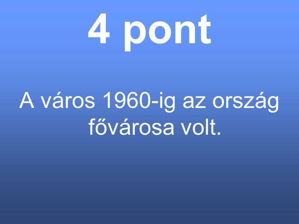 4 pont A város 1960-ig az ország fővárosa volt.
