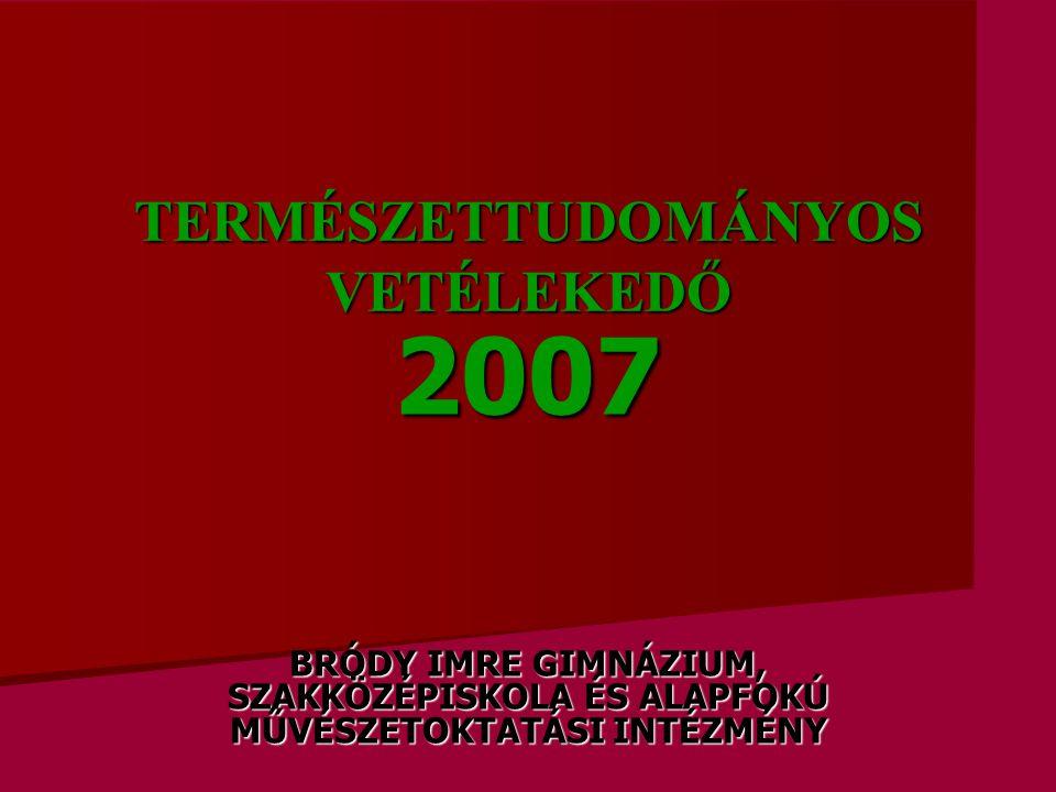 TERMÉSZETTUDOMÁNYOS VETÉLEKEDŐ 2007 BRÓDY IMRE GIMNÁZIUM, SZAKKÖZÉPISKOLA ÉS ALAPFOKÚ MŰVÉSZETOKTATÁSI INTÉZMÉNY