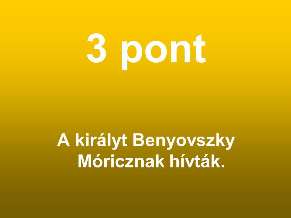 3 pont A királyt Benyovszky Móricznak hívták.
