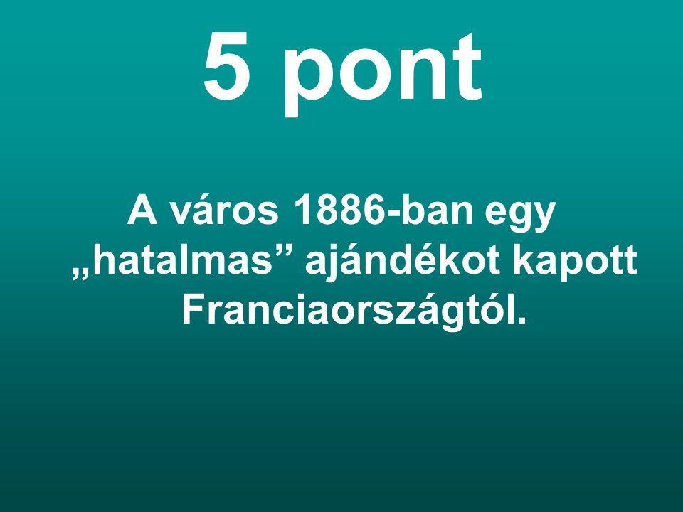 """5 pont A város 1886-ban egy """"hatalmas ajándékot kapott Franciaországtól."""