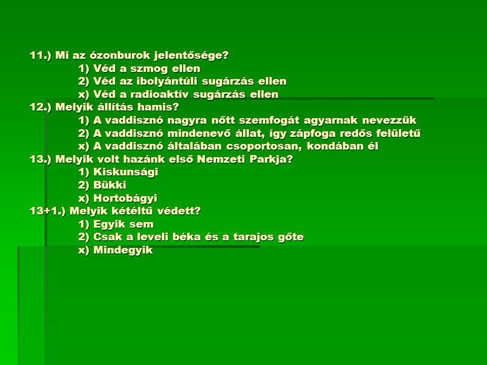 11.) Mi az ózonburok jelentősége? 1) Véd a szmog ellen 2) Véd az ibolyántúli sugárzás ellen x) Véd a radioaktív sugárzás ellen 12.) Melyik állítás ham