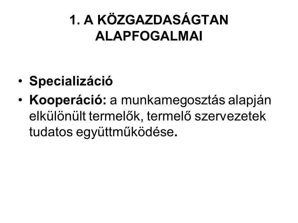 1. A KÖZGAZDASÁGTAN ALAPFOGALMAI Specializáció Kooperáció: a munkamegosztás alapján elkülönült termelők, termelő szervezetek tudatos együttműködése.