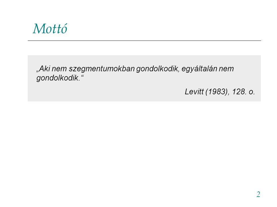 """2 Mottó """"Aki nem szegmentumokban gondolkodik, egyáltalán nem gondolkodik."""" Levitt (1983), 128. o."""