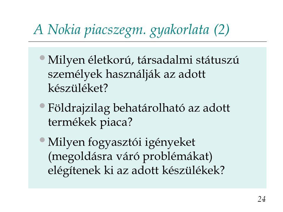 A Nokia piacszegm. gyakorlata (2) Milyen életkorú, társadalmi státuszú személyek használják az adott készüléket? Földrajzilag behatárolható az adott t