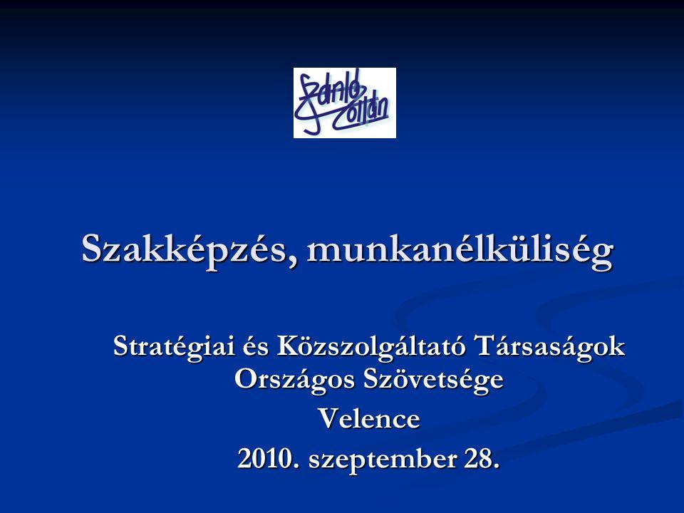 Szakképzés, munkanélküliség Stratégiai és Közszolgáltató Társaságok Országos Szövetsége Velence 2010.