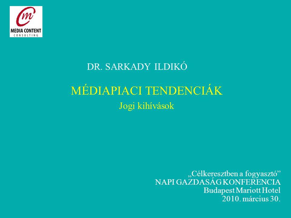 """DR. SARKADY ILDIKÓ MÉDIAPIACI TENDENCIÁK Jogi kihívások """"Célkeresztben a fogyasztó"""" NAPI GAZDASÁG KONFERENCIA Budapest Mariott Hotel 2010. március 30."""