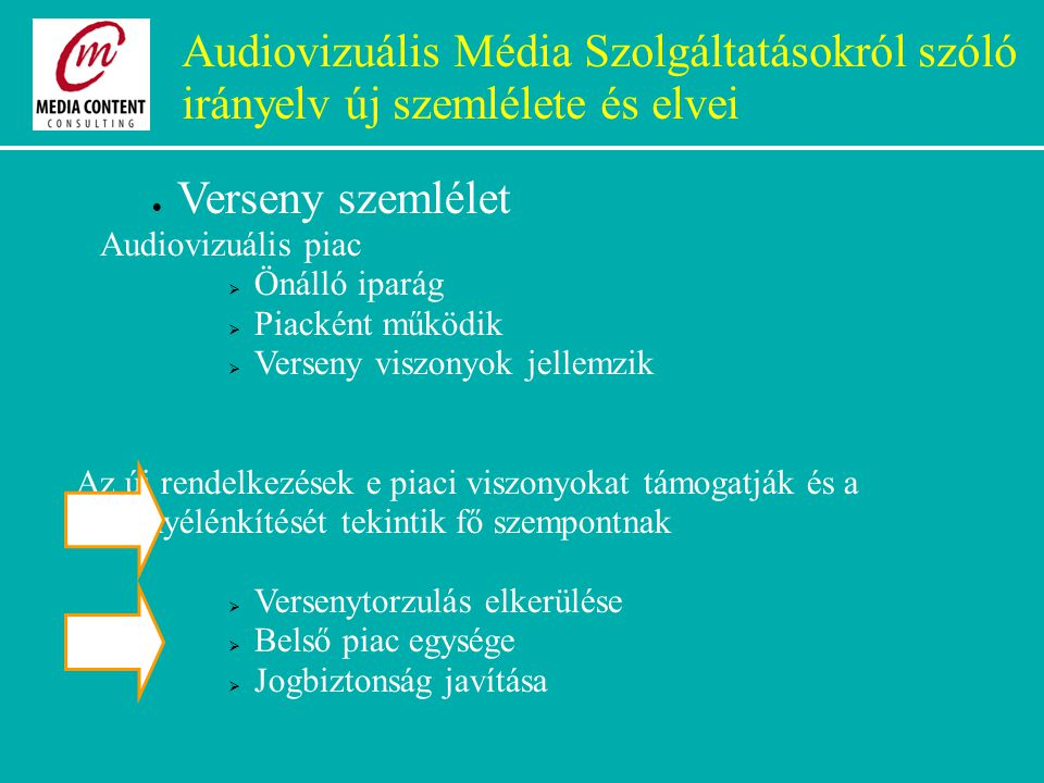 Audiovizuális Média Szolgáltatásokról szóló irányelv új szemlélete és elvei  Verseny szemlélet Audiovizuális piac  Önálló iparág  Piacként működik  Verseny viszonyok jellemzik Az új rendelkezések e piaci viszonyokat támogatják és a versenyélénkítését tekintik fő szempontnak  Versenytorzulás elkerülése  Belső piac egysége  Jogbiztonság javítása