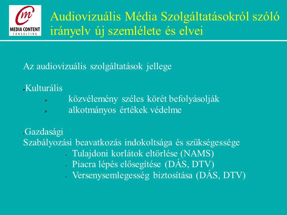 Audiovizuális Média Szolgáltatásokról szóló irányelv új szemlélete és elvei Az audiovizuális szolgáltatások jellege  Kulturális  közvélemény széles körét befolyásolják  alkotmányos értékek védelme Gazdasági Szabályozási beavatkozás indokoltsága és szükségessége Tulajdoni korlátok eltörlése (NAMS) Piacra lépés elősegítése (DÁS, DTV) Versenysemlegesség biztosítása (DÁS, DTV)