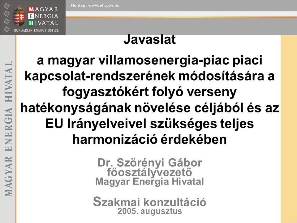 Dr. Szörényi Gábor főosztályvezető Magyar Energia Hivatal S zakmai konzultáció 2005. augusztus Javaslat a magyar villamosenergia-piac piaci kapcsolat-