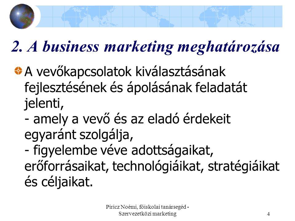 Piricz Noémi, főiskolai tanársegéd - Szervezetközi marketing5 Másképpen fogalmazva: A marketing egy átfogó jelenség a vállalkozásoknál, melyet most: a B2B piacon tevékenykedő kínáló, eladó cég szemszögéből nézzük, amely meghatározó piacokra irányul, a marketing egy magatartási, viselkedési program, gondolkodásmód, módszertan és vezetési koncepció.
