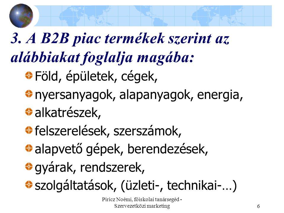 Piricz Noémi, főiskolai tanársegéd - Szervezetközi marketing6 3. A B2B piac termékek szerint az alábbiakat foglalja magába: Föld, épületek, cégek, nye