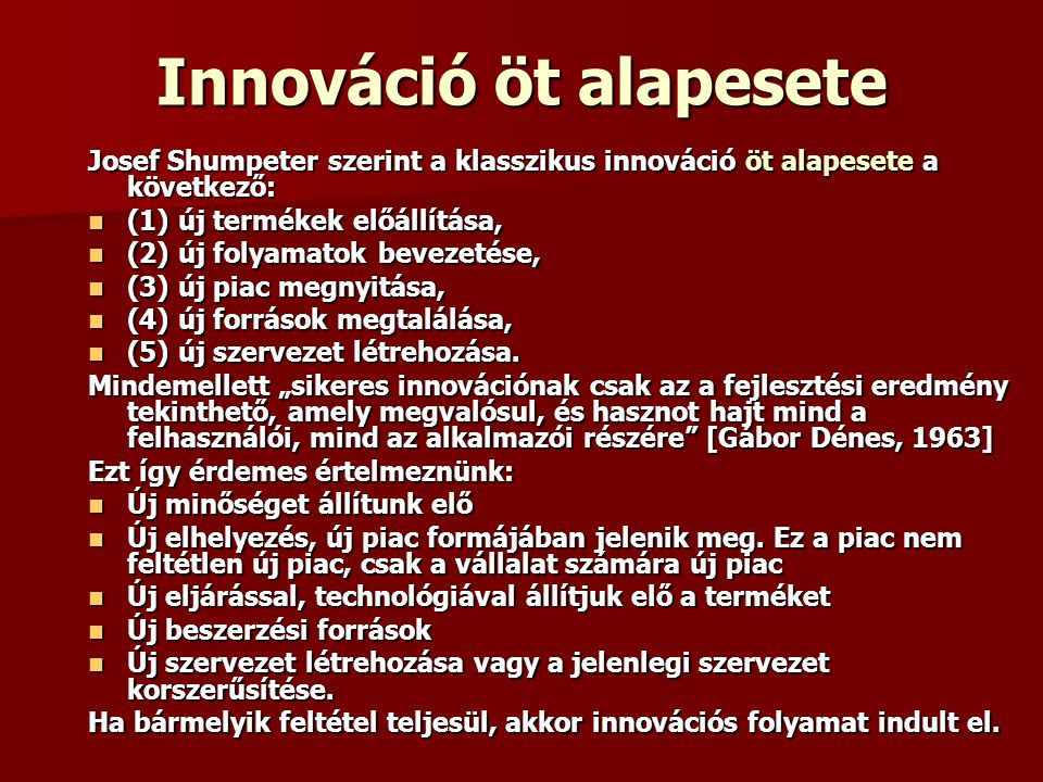 Innováció öt alapesete Josef Shumpeter szerint a klasszikus innováció öt alapesete a következő: (1) új termékek előállítása, (1) új termékek előállítása, (2) új folyamatok bevezetése, (2) új folyamatok bevezetése, (3) új piac megnyitása, (3) új piac megnyitása, (4) új források megtalálása, (4) új források megtalálása, (5) új szervezet létrehozása.