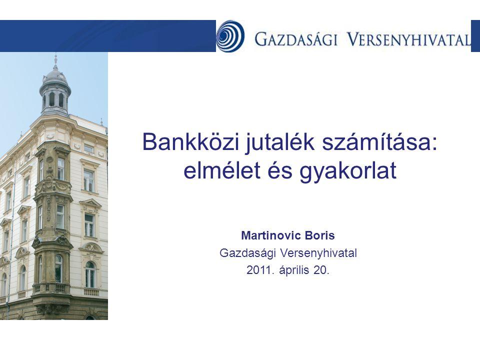Szöveg Bankközi jutalék számítása: elmélet és gyakorlat Martinovic Boris Gazdasági Versenyhivatal 2011. április 20.