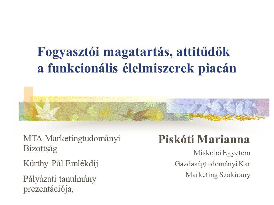 Fogyasztói magatartás, attitűdök a funkcionális élelmiszerek piacán Piskóti Marianna Miskolci Egyetem Gazdaságtudományi Kar Marketing Szakirány MTA Ma