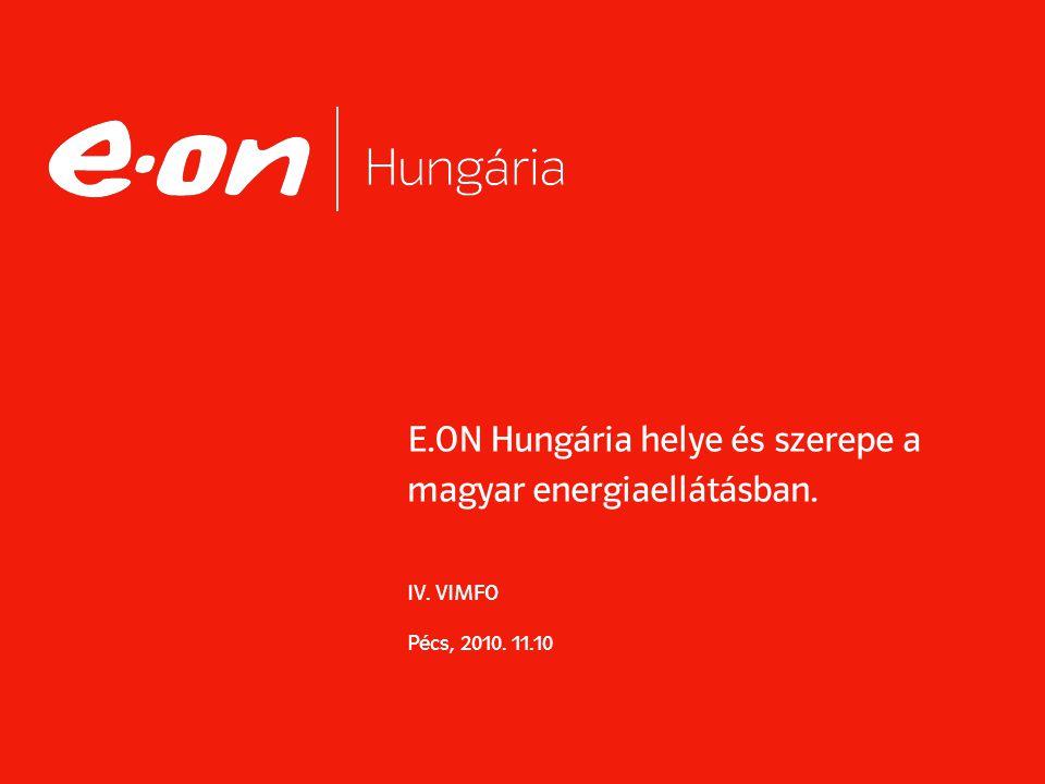 E.ON Hungária helye és szerepe a magyar energiaellátásban. IV. VIMFO Pécs, 2010. 11.10