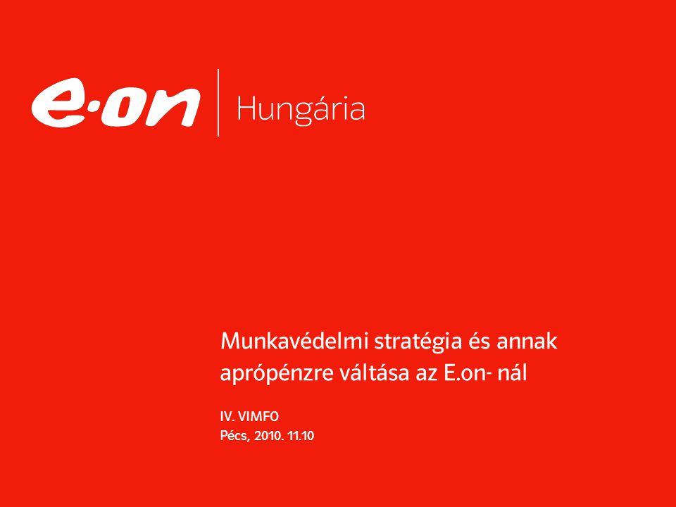 Munkavédelmi stratégia és annak aprópénzre váltása az E.on- nál IV. VIMFO Pécs, 2010. 11.10