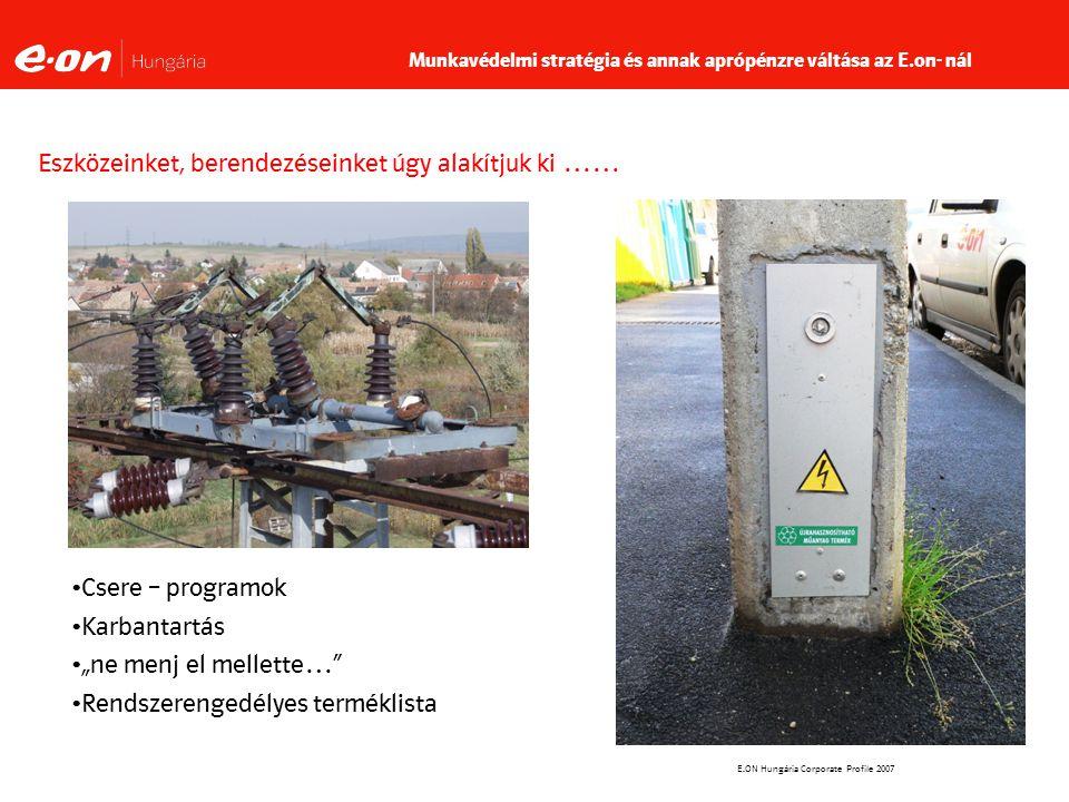 """E.ON Hungária Corporate Profile 2007 Eszközeinket, berendezéseinket úgy alakítjuk ki …… Csere – programok Karbantartás """"ne menj el mellette… Rendszerengedélyes terméklista Munkavédelmi stratégia és annak aprópénzre váltása az E.on- nál"""