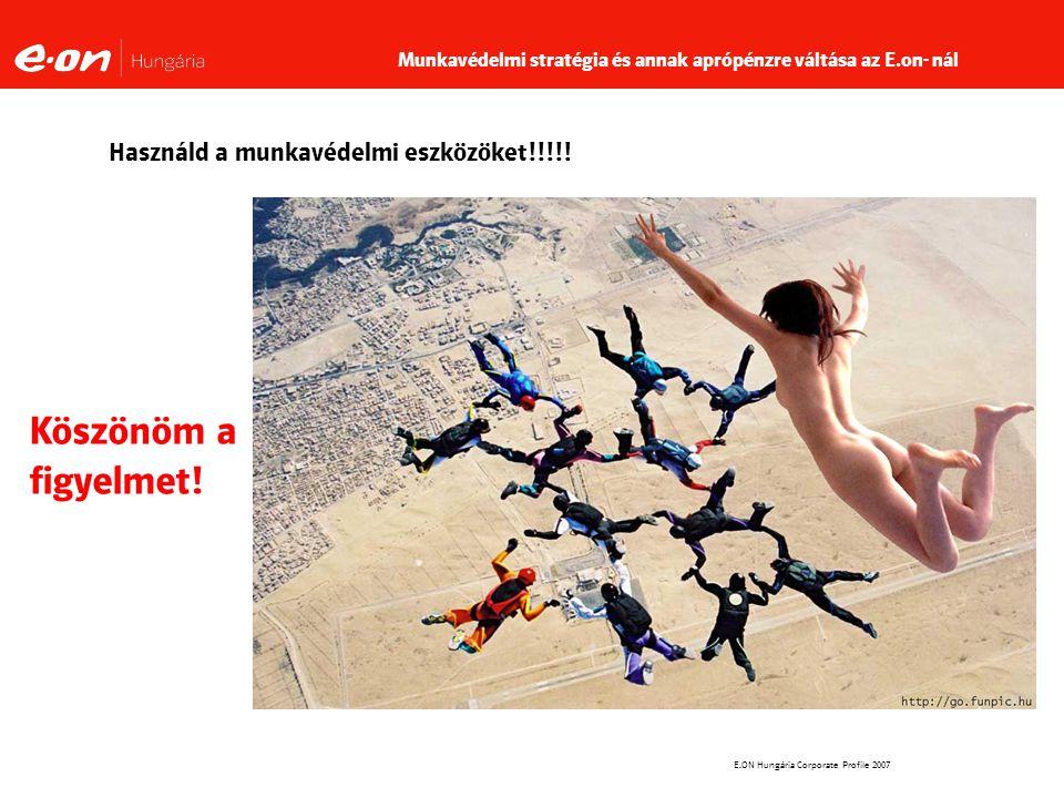 E.ON Hungária Corporate Profile 2007 Használd a munkavédelmi eszközöket!!!!.