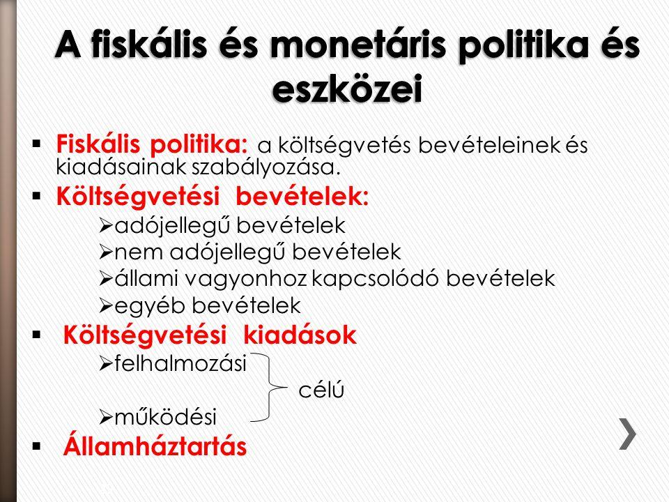  Fiskális politika: a költségvetés bevételeinek és kiadásainak szabályozása.  Költségvetési bevételek:  adójellegű bevételek  nem adójellegű bevét