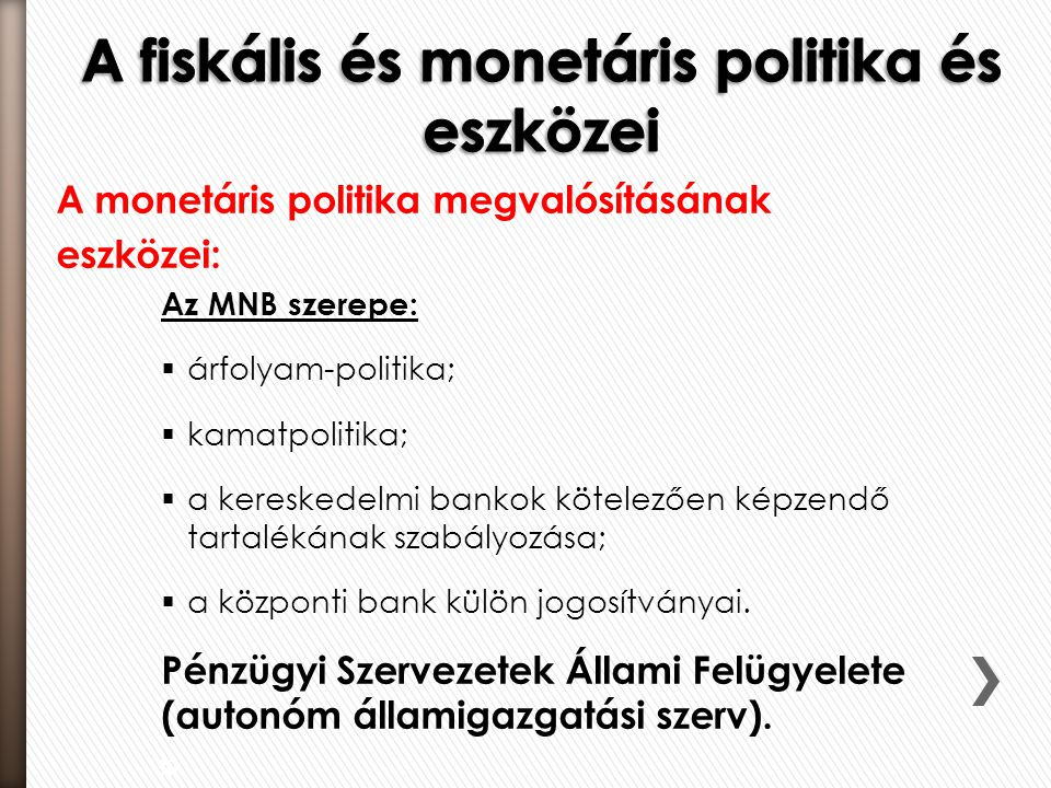 A monetáris politika megvalósításának eszközei: Az MNB szerepe:  árfolyam-politika;  kamatpolitika;  a kereskedelmi bankok kötelezően képzendő tartalékának szabályozása;  a központi bank külön jogosítványai.