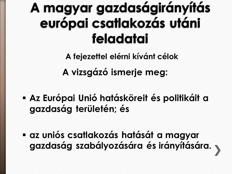 A vizsgázó ismerje meg:  Az Európai Unió hatásköreit és politikáit a gazdaság területén; és  az uniós csatlakozás hatását a magyar gazdaság szabályozására és irányítására.