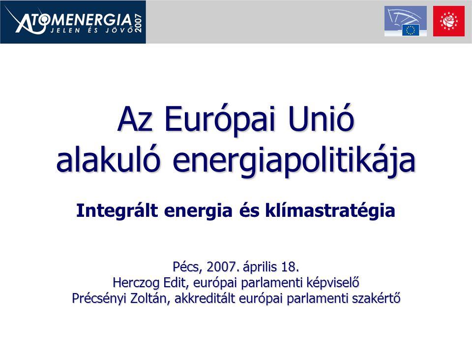 Az Európai Unió alakuló energiapolitikája Integrált energia és klímastratégia Pécs, 2007. április 18. Herczog Edit, európai parlamenti képviselő Précs