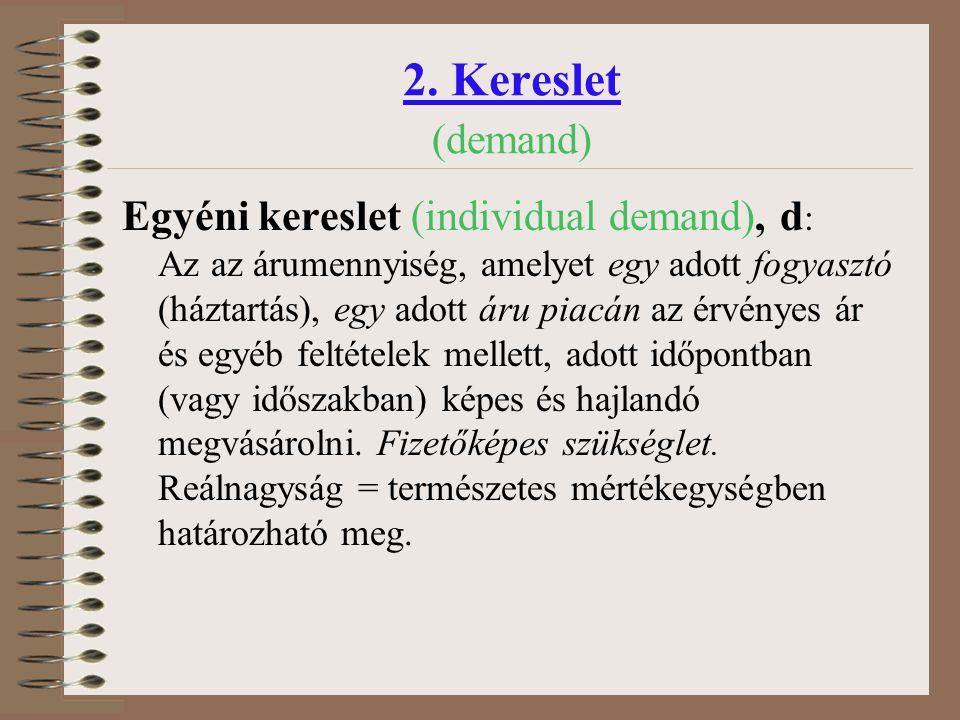 2. Kereslet (demand) Egyéni kereslet (individual demand), d : Az az árumennyiség, amelyet egy adott fogyasztó (háztartás), egy adott áru piacán az érv
