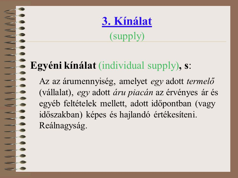 3. Kínálat (supply) Egyéni kínálat (individual supply), s: Az az árumennyiség, amelyet egy adott termelő (vállalat), egy adott áru piacán az érvényes