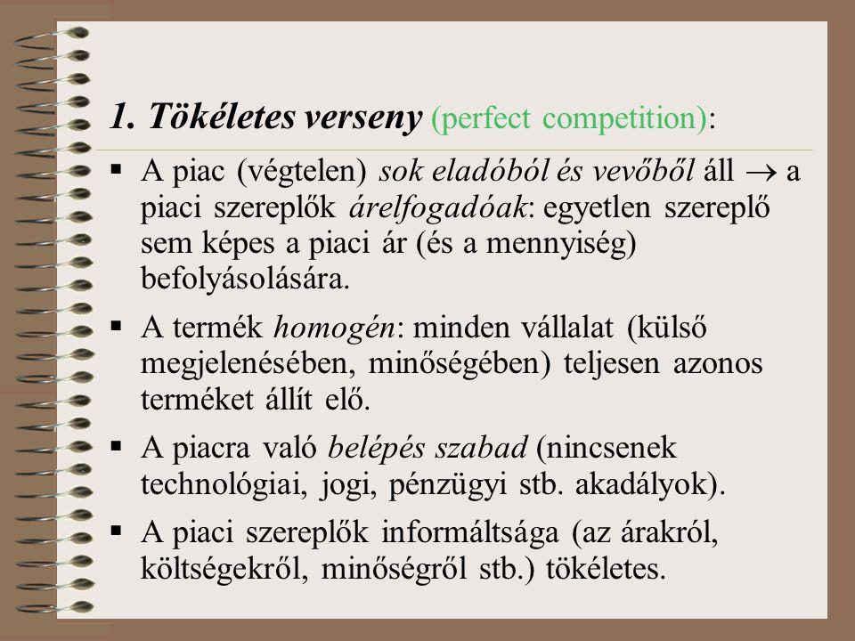 1. Tökéletes verseny (perfect competition):  A piac (végtelen) sok eladóból és vevőből áll  a piaci szereplők árelfogadóak: egyetlen szereplő sem ké