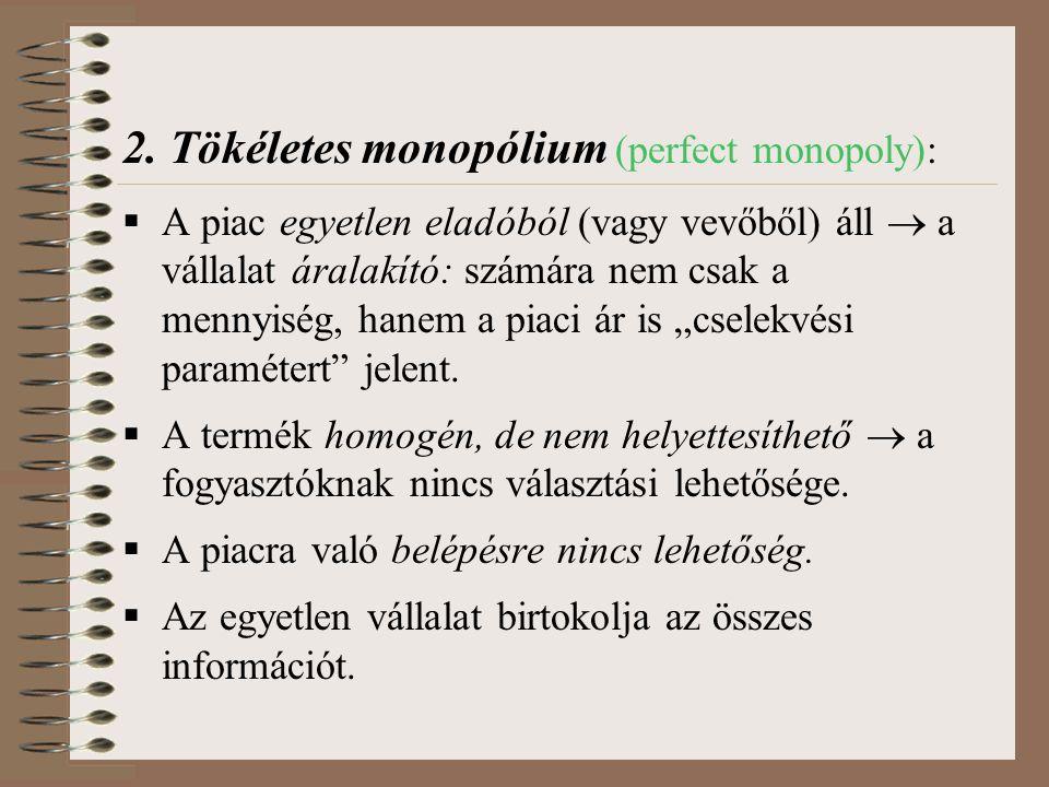 2. Tökéletes monopólium (perfect monopoly):  A piac egyetlen eladóból (vagy vevőből) áll  a vállalat áralakító: számára nem csak a mennyiség, hanem