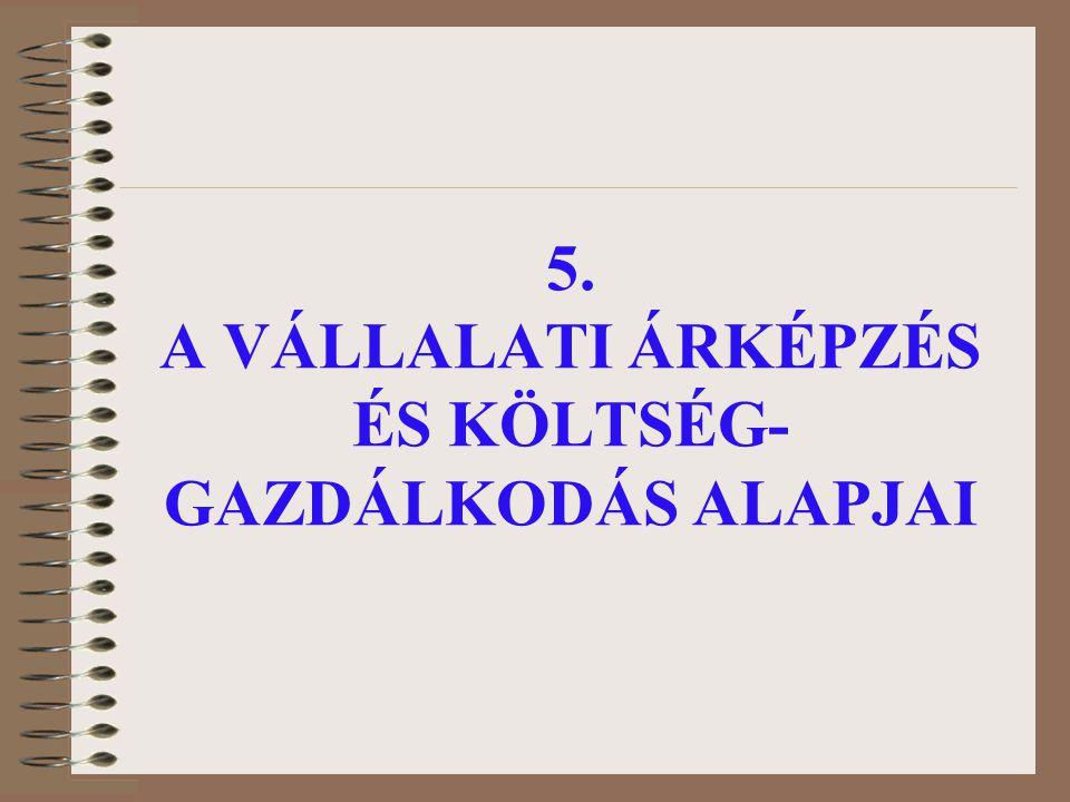 5. A VÁLLALATI ÁRKÉPZÉS ÉS KÖLTSÉG- GAZDÁLKODÁS ALAPJAI