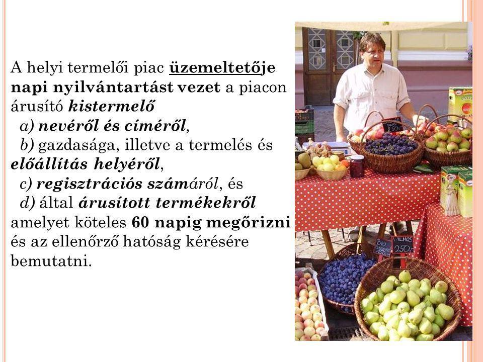 A helyi termelői piac üzemeltetője napi nyilvántartást vezet a piacon árusító kistermelő a) nevéről és címéről, b) gazdasága, illetve a termelés és el