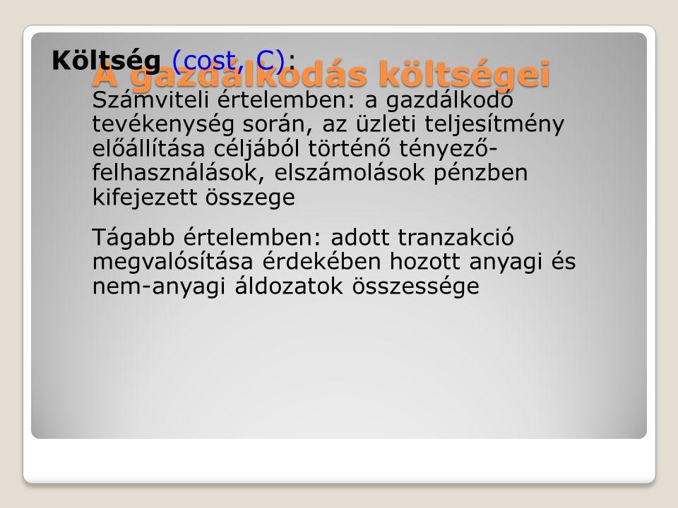 A gazdálkodás költségei Költség (cost, C): Számviteli értelemben: a gazdálkodó tevékenység során, az üzleti teljesítmény előállítása céljából történő